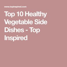 Top 10 Healthy Vegetable Side Dishes - Top Inspired