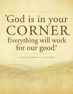 """God is in your corner. Everything will work for our good."" -  Elder Jeffrey R. Holland  - For Times of Trouble - Send a message of comfort from Elder Holland. OR PRINT THIS By RIGHT CLICKING On THIS Image & get this Printable for Free! #lds"
