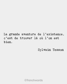 The great adventure of our existence is to find a place in which we feel right. Sylvain Tesson French writer and traveller The great adventure of our existence is to find a place in which we feel right. Sylvain Tesson French writer and traveller Jealousy Quotes, Wisdom Quotes, Me Quotes, Travel Love Quotes, Great Love Quotes, French Words, French Quotes, French Phrases, Quotes Francais