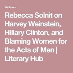 Rebecca Solnit on Harvey Weinstein, Hillary Clinton, and Blaming Women for the Acts of Men | Literary  Hub