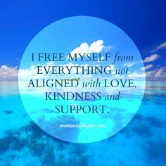 I free myself from everything not aligned with love kindness and support. Quote