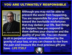 YOU ARE ULTIMATELY RESPONSIBLE: ~ Dr. Neal Houston, Sociologist (Mental Health…