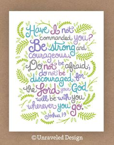 """Have I not commanded you? Be strong and of good courage; do not be afraid, nor be dismayed, for the Lord your God  is  with you wherever you go."""" Joshua 1:9"""