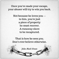 After escaping an abusive relationship, one of the biggest dangers to guard against is returning to your captor. You're a runaway, and they will do their best to capture you again.  - Quote about domestic violence and abusive relationships by John Mark Green #johnmarkgreen #johnmarkgreenpoetry