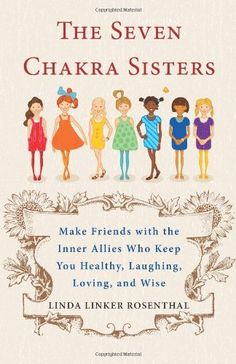 The Seven Chakra Sisters: Make Friends with the Inner Allies Who Keep You Healthy, Laughing, Loving, and Wise by Linda Linker Rosenthal