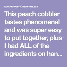 This peach cobbler tastes phenomenal and was super easy to put together, plus I had ALL of the ingredients on hand! It received rave reviews!