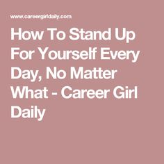 How To Stand Up For Yourself Every Day, No Matter What - Career Girl Daily