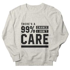 There's a 99% Chance I don't Care - Funny Quotes Gift | diogocalheiros's Artist Shop Shopping Humor, Motivational Quotes, Funny Quotes, Go The Extra Mile, Novelty Gifts, Graphic Sweatshirt, T Shirt, Don't Care, Crowd
