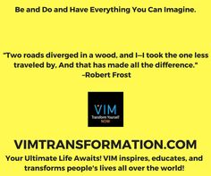 Two roads diverged in a wood, and I—I took the one less traveled by, And that has made all the difference.  –Robert FrostVIMTRANSFORMATION.COM#VIMNOW #PERSONALDEVELOPMENT #SELFHELP #PERSONALTRANSFORMATION #SUCCESS #VIMTRANSFORMATION #VIMOLUTION #KEVINMCNABB #BRENTPAYNE #LINDABAER