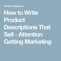 How to Write Product Descriptions That Sell - Attention Getting Marketing