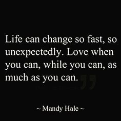 Life can change so fast, so unexpectedly. Cherish Life Quotes, Life Is Too Short Quotes, Quotes To Live By, Grateful Quotes, Fast Quotes, Dope Quotes, Family Time Quotes, Word Of Advice, Special Quotes