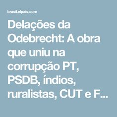 Delações da Odebrecht:  A obra que uniu na corrupção PT, PSDB, índios, ruralistas, CUT e Força Sindical | Brasil | EL PAÍS Brasil
