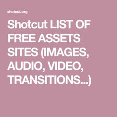 Shotcut LIST OF FREE ASSETS SITES (IMAGES, AUDIO, VIDEO, TRANSITIONS...)