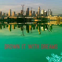 Drown it with dreams.