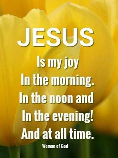 Jesus is my joy in the morning, in the noon and in the evening! And at all time. #quote #jesus