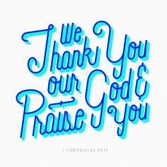 Now, our God, we give you thanks, and praise your glorious name. 1 Chronicles 29:13 NIV