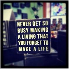 Never get do busy making a living that you forget to make a life.