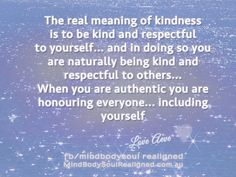 The real meaning of kindness is respect for self and when we respect ourself we will naturally be kind and respect others and we won't allow them to mistreat us. Read more in this message http://aevepomeroy.com.au/mbs/the-real-meaning-of-kindness-brings-you-closer-to-your-divine-self/