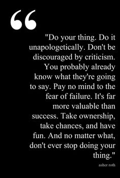 Do your thing. Do it unapologetically. Don't be discouraged by criticism. You probable already know what they're going to say. Pay no mind to the fear of failure. It's far more valuable than success. Take ownership, take chances, and have fun. And no matter what, don't ever stop doing your thing