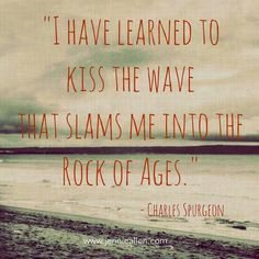 I have learned to kiss the wave that slams me into the Rock of Ages. ~ Charles Spurgeon HE is my Rock! Cool Words, Wise Words, Quotes To Live By, Me Quotes, Charles Spurgeon Quotes, Encouragement, Soli Deo Gloria, Rock Of Ages, How He Loves Us