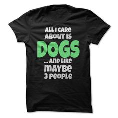 (Tshirt Discount Today) Dog Day T-shirt All I Care About Is Dogs and Like Maybe 3 People Funny Dog Tee [Tshirt Sunfrog] Hoodies, Funny Tee Shirts