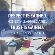 Respect is earned. Honesty is appreciated. Trust is gained. Loyalty is returned.  -