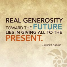 """Real generosity toward the future lies in giving all to the present."" (Albert Camus) philanthropy - giving Quotable Quotes, True Quotes, Best Quotes, Motivational Quotes, Inspirational Quotes, Humanitarian Quotes, Generosity Quotes, Albert Camus Quotes, Philosophy Quotes"