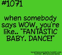 WOW, fantastic baby. DANCE! WOOOHOOO~ I swear this happens to me at school all the time !!!