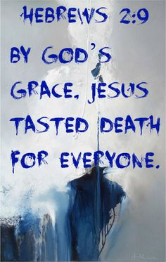 """Hebrews 2:9 What we do see is Jesus, who was given a position """"a little lower than the angels""""; and because he suffered death for us, he is now """"crowned with glory and honor."""" Yes, by God's grace, Jesus tasted death for everyone."""