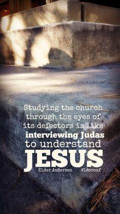 """Studying the Church through the eyes of its defectors is like interviewing Judas to understand Jesus."" --Elder Andersen"