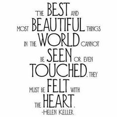 The best and most beautiful things in the world cannot be seen or even touched.  They must be felt with the heart, Helen Keller credited this statement to Anne Sullivan