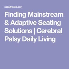Finding Mainstream & Adaptive Seating Solutions | Cerebral Palsy Daily Living