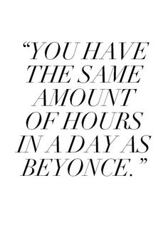 """You have the same amount of hours in a day as Beyoncé."" source: http://sweatywisdom.tumblr.com/"