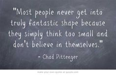 Most people never get into truly fantastic shape because they simply think too small and don't believe in themselves.