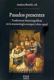 Pasados presentes : tradiciones historiográficas en la musicología europea (1870-1930) / Andrea Bombi, ed. Publicación[València] : Universitat de València, 2015