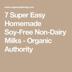 7 Super Easy Homemade Soy-Free Non-Dairy Milks - Organic Authority