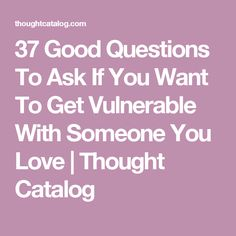 37 Good Questions To Ask If You Want To Get Vulnerable With Someone You Love | Thought Catalog