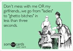 Don't mess with me OR my girlfriends...we go from 'ladies' to 'ghetto bitches' in less than three seconds.