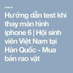 Hướng dẫn test khi thay màn hình iphone 6 | Hội sinh viên Việt Nam tại Hàn Quốc - Mua bán rao vặt