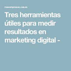 Tres herramientas útiles para medir resultados en marketing digital - Marketing Digital, Tools