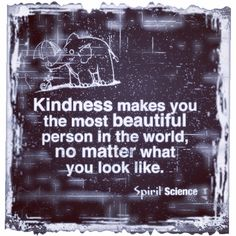 Kindness make you beautiful so remember to be kind. This is real spirit science!