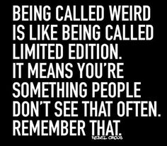 Being Unique #103: Being called weird is like being called limited edition. It means you're something people don't see that often. Remember that.