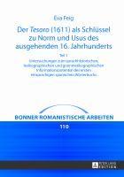 Der Tesoro (1611) als Schlüssel zu Norm und Usus des ausgehenden 16. Jahrhunderts : Untersuchungen zum sprachhistorischen, lexikographischen und grammatikographischen Informationspotential des ersten einsprachigen spanischen Wörterbuchs / Éva Feig