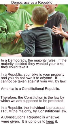 Too many people think we are a Democracy, we are not a Democracy. Although we do have a small amount of democracy in the form of suffrage (the way we elect our officials) but that's it. All in all, we are a Republic. Democracy would allow 51% of the people to take a right away from 49%. It's mob rule and not a very good thing.