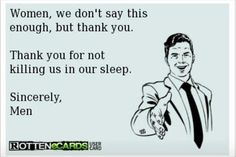 Women, we don't say this enough, but thank you. Thank you for not killing us in our sleep. Sincerely, Men