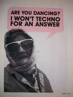 Are you dancing? I won't techno for an answer.    #Dance #humor