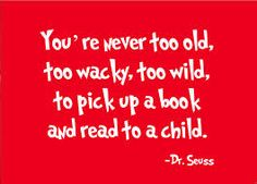 You're never too old, too wacky, too wild to pick up a book and read with a child - Dr. Dr. Seuss, Dr Seuss Day, Pick Up, Great Quotes, Quotes To Live By, Awesome Quotes, Inspiring Quotes, Dr Suess Quotes, Preschool Quotes