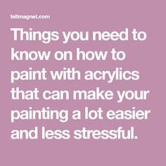 Things you need to know on how to paint with acrylics that can make your painting a lot easier and less stressful.