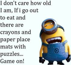 I don't care how old I am, if I go out to eat and there are crayons and paper place mats with puzzles...Game on! - minion