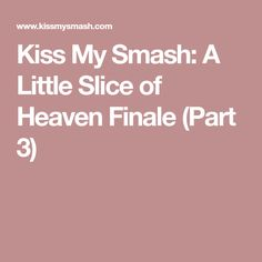 Kiss My Smash: A Little Slice of Heaven Finale (Part 3)